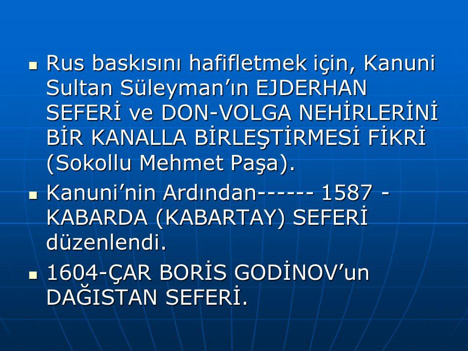 Rus baskısını hafifletmek için, Kanuni Sultan Süleyman'ın EJDERHAN SEFERİ ve DON-VOLGA NEHİRLERİNİ BİR KANALLA BİRLEŞTİRMESİ FİKRİ (Sokollu Mehmet Paşa).