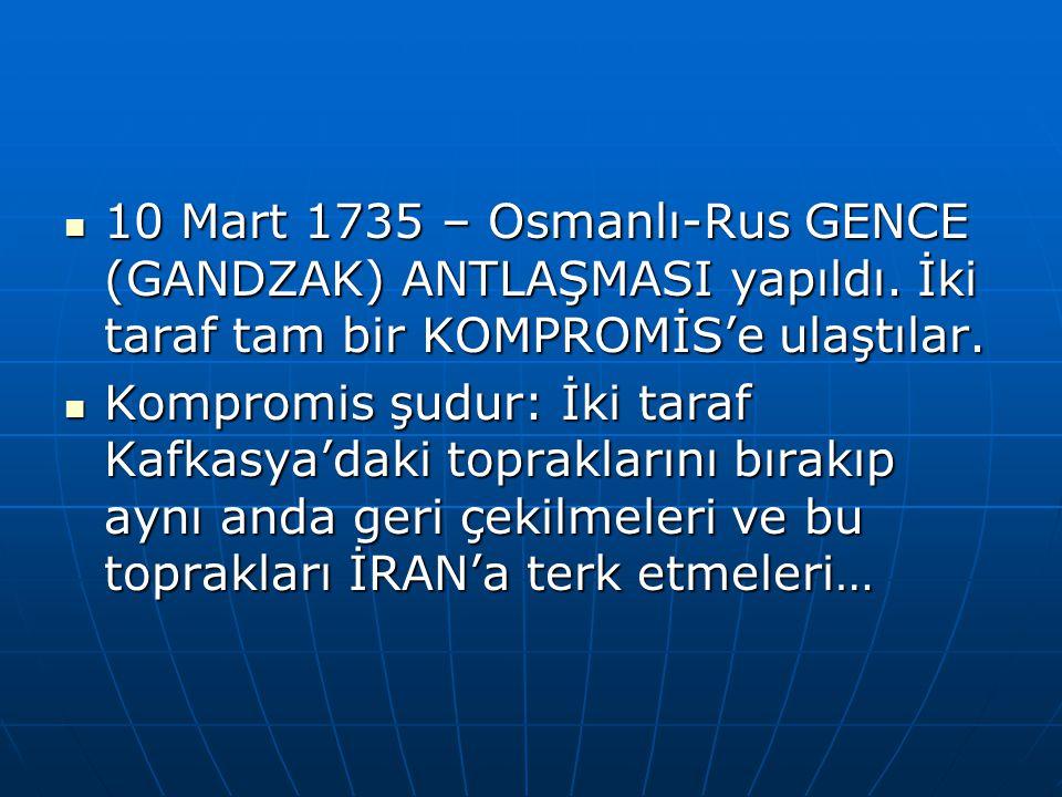 10 Mart 1735 – Osmanlı-Rus GENCE (GANDZAK) ANTLAŞMASI yapıldı