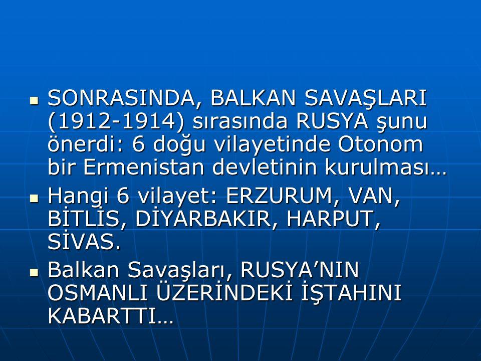 SONRASINDA, BALKAN SAVAŞLARI (1912-1914) sırasında RUSYA şunu önerdi: 6 doğu vilayetinde Otonom bir Ermenistan devletinin kurulması…