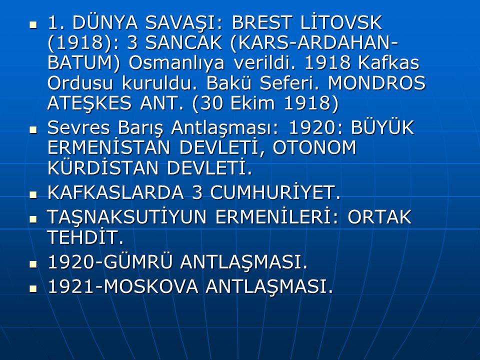 1. DÜNYA SAVAŞI: BREST LİTOVSK (1918): 3 SANCAK (KARS-ARDAHAN-BATUM) Osmanlıya verildi. 1918 Kafkas Ordusu kuruldu. Bakü Seferi. MONDROS ATEŞKES ANT. (30 Ekim 1918)