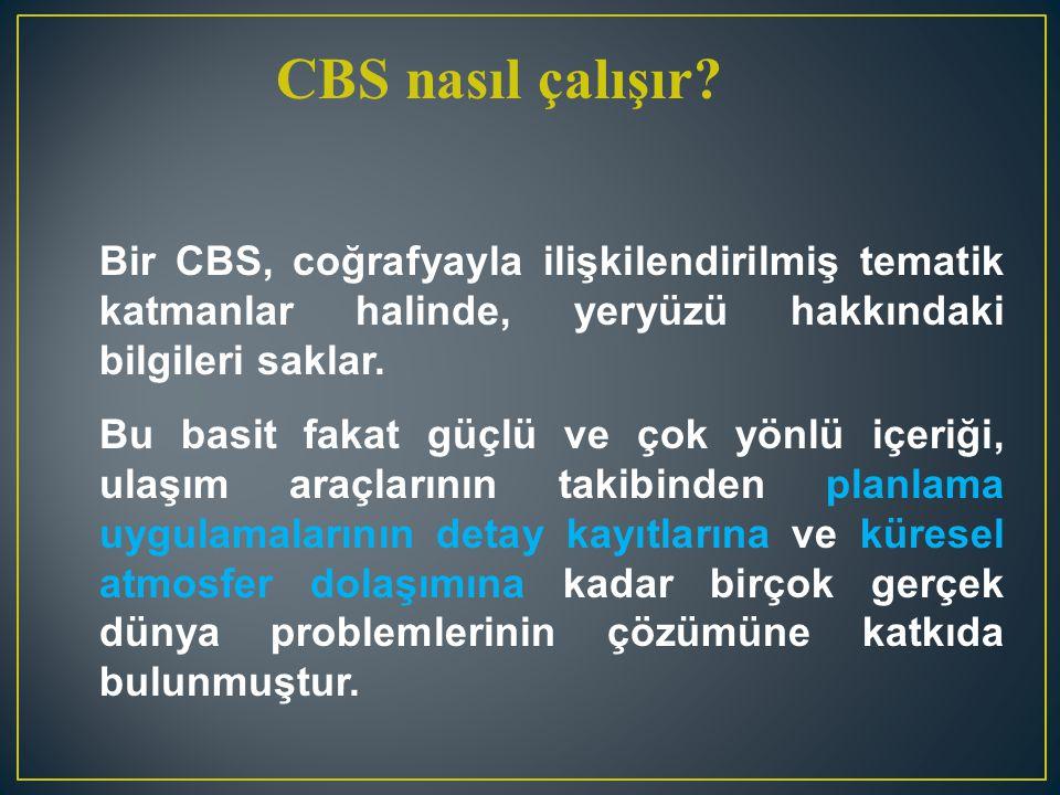 CBS nasıl çalışır Bir CBS, coğrafyayla ilişkilendirilmiş tematik katmanlar halinde, yeryüzü hakkındaki bilgileri saklar.