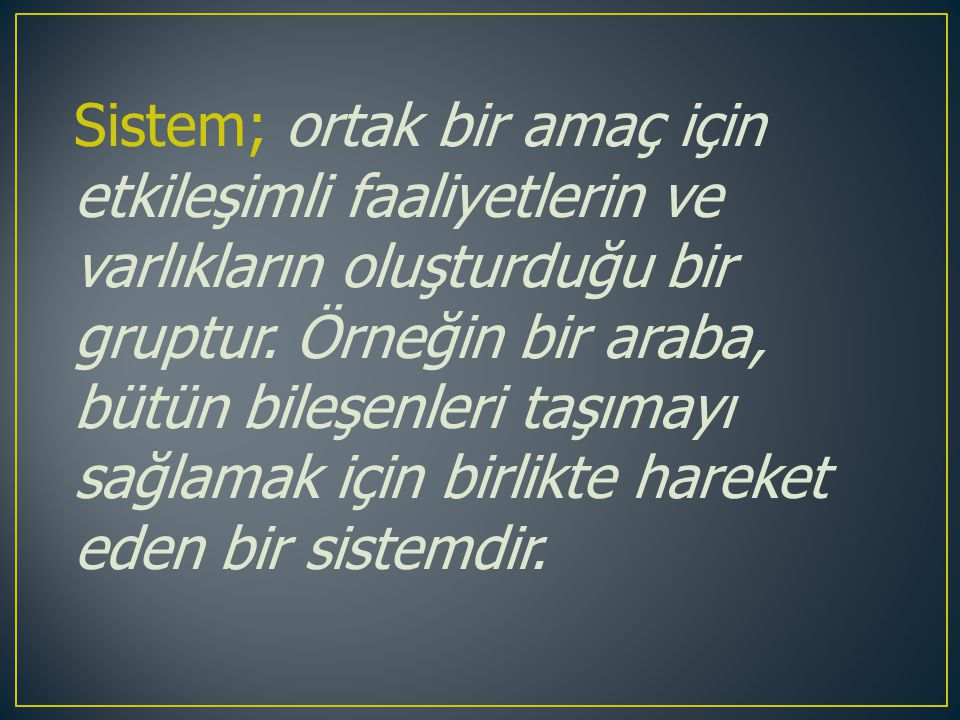 Sistem; ortak bir amaç için etkileşimli faaliyetlerin ve varlıkların oluşturduğu bir gruptur.