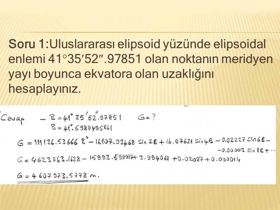 Soru 1:Uluslararası elipsoid yüzünde elipsoidal enlemi 413552