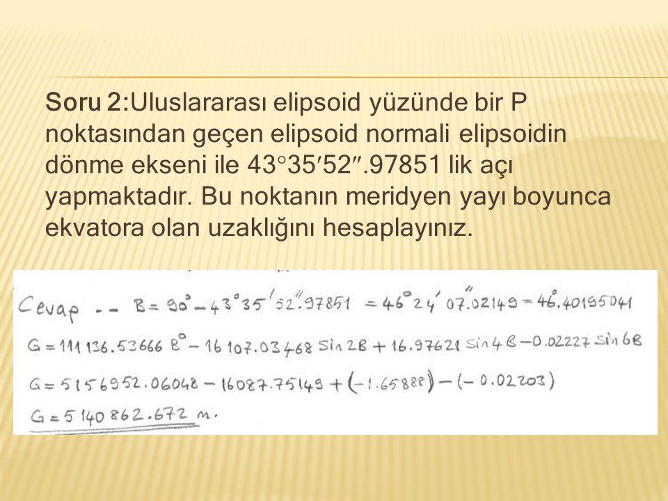 Soru 2:Uluslararası elipsoid yüzünde bir P noktasından geçen elipsoid normali elipsoidin dönme ekseni ile 433552.97851 lik açı yapmaktadır.