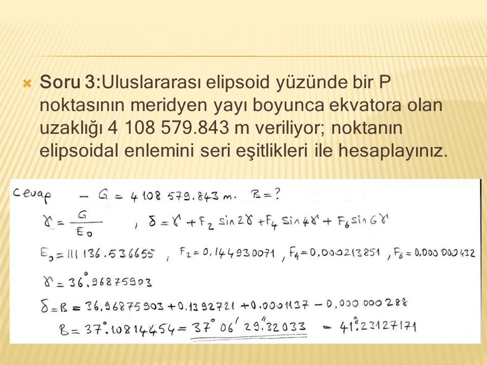 Soru 3:Uluslararası elipsoid yüzünde bir P noktasının meridyen yayı boyunca ekvatora olan uzaklığı 4 108 579.843 m veriliyor; noktanın elipsoidal enlemini seri eşitlikleri ile hesaplayınız.