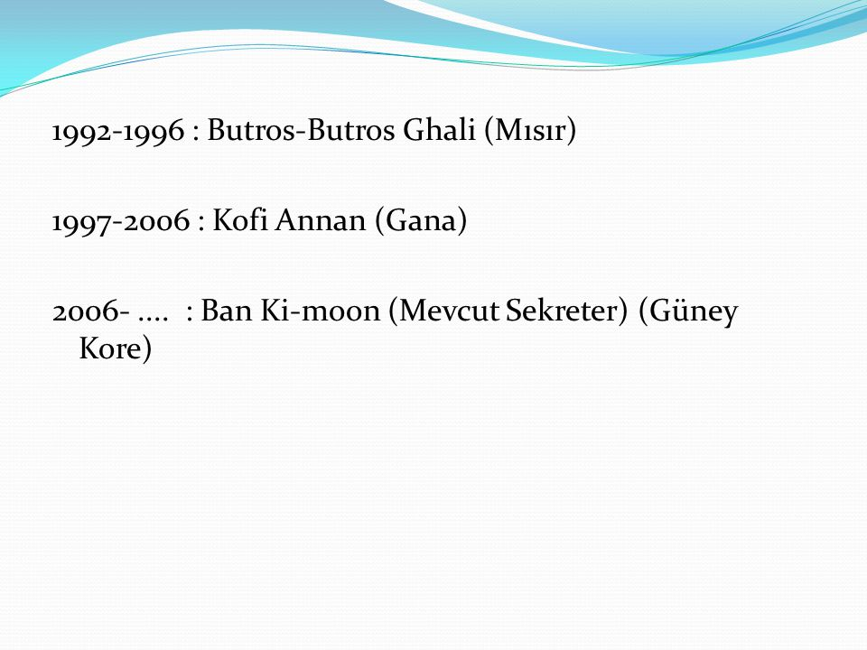 1992-1996 : Butros-Butros Ghali (Mısır) 1997-2006 : Kofi Annan (Gana) 2006- ....