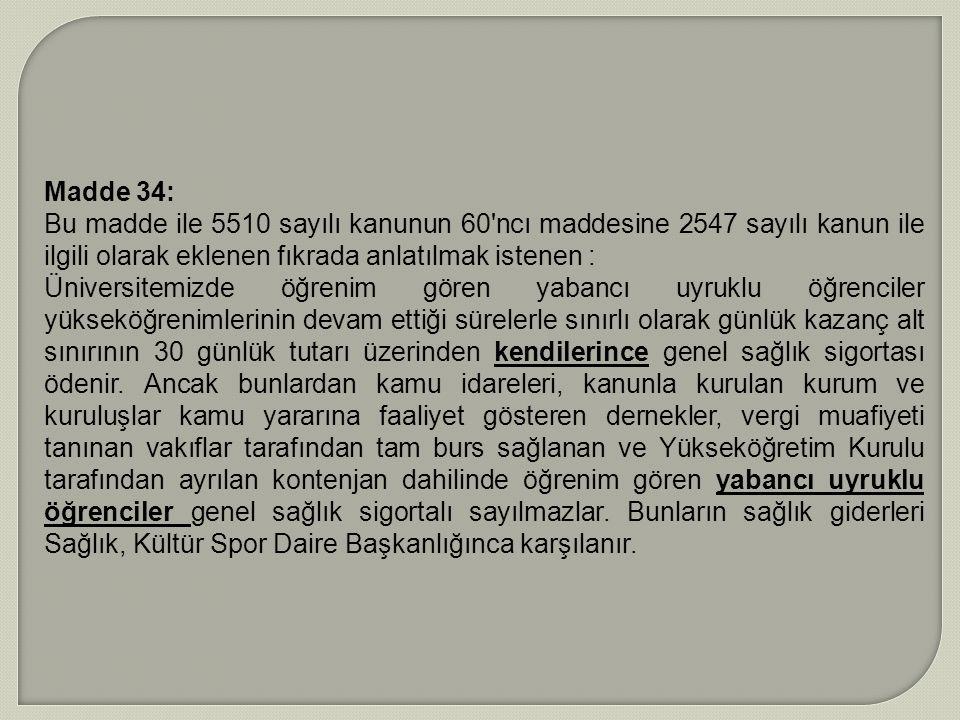 Madde 34: Bu madde ile 5510 sayılı kanunun 60 ncı maddesine 2547 sayılı kanun ile ilgili olarak eklenen fıkrada anlatılmak istenen :