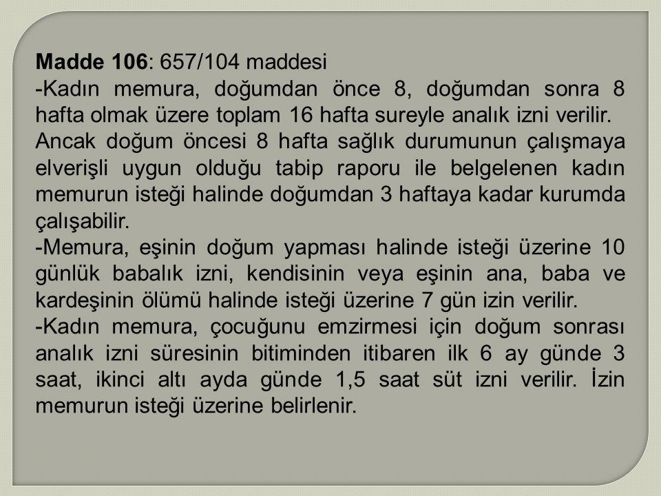 Madde 106: 657/104 maddesi -Kadın memura, doğumdan önce 8, doğumdan sonra 8 hafta olmak üzere toplam 16 hafta sureyle analık izni verilir.