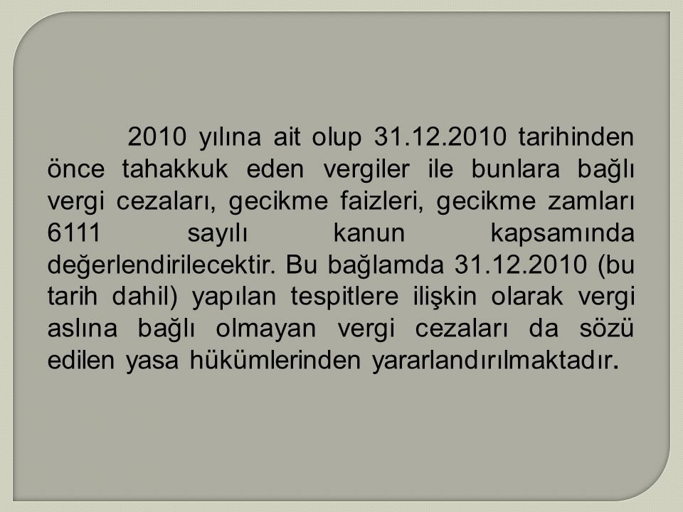 2010 yılına ait olup 31.12.2010 tarihinden önce tahakkuk eden vergiler ile bunlara bağlı vergi cezaları, gecikme faizleri, gecikme zamları 6111 sayılı kanun kapsamında değerlendirilecektir.