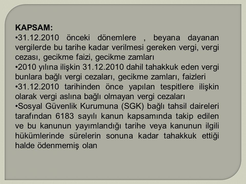 KAPSAM: 31.12.2010 önceki dönemlere , beyana dayanan vergilerde bu tarihe kadar verilmesi gereken vergi, vergi cezası, gecikme faizi, gecikme zamları.