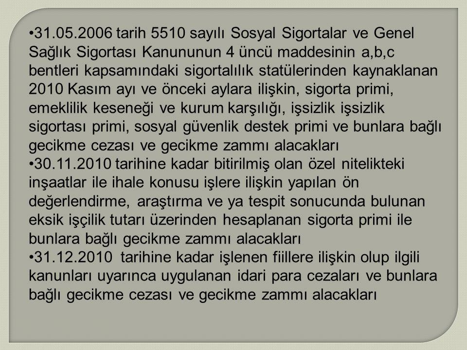 31.05.2006 tarih 5510 sayılı Sosyal Sigortalar ve Genel Sağlık Sigortası Kanununun 4 üncü maddesinin a,b,c bentleri kapsamındaki sigortalılık statülerinden kaynaklanan 2010 Kasım ayı ve önceki aylara ilişkin, sigorta primi, emeklilik keseneği ve kurum karşılığı, işsizlik işsizlik sigortası primi, sosyal güvenlik destek primi ve bunlara bağlı gecikme cezası ve gecikme zammı alacakları