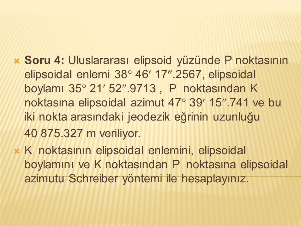 Soru 4: Uluslararası elipsoid yüzünde P noktasının elipsoidal enlemi 38 46 17.2567, elipsoidal boylamı 35 21 52.9713 , P noktasından K noktasına elipsoidal azimut 47 39 15.741 ve bu iki nokta arasındaki jeodezik eğrinin uzunluğu