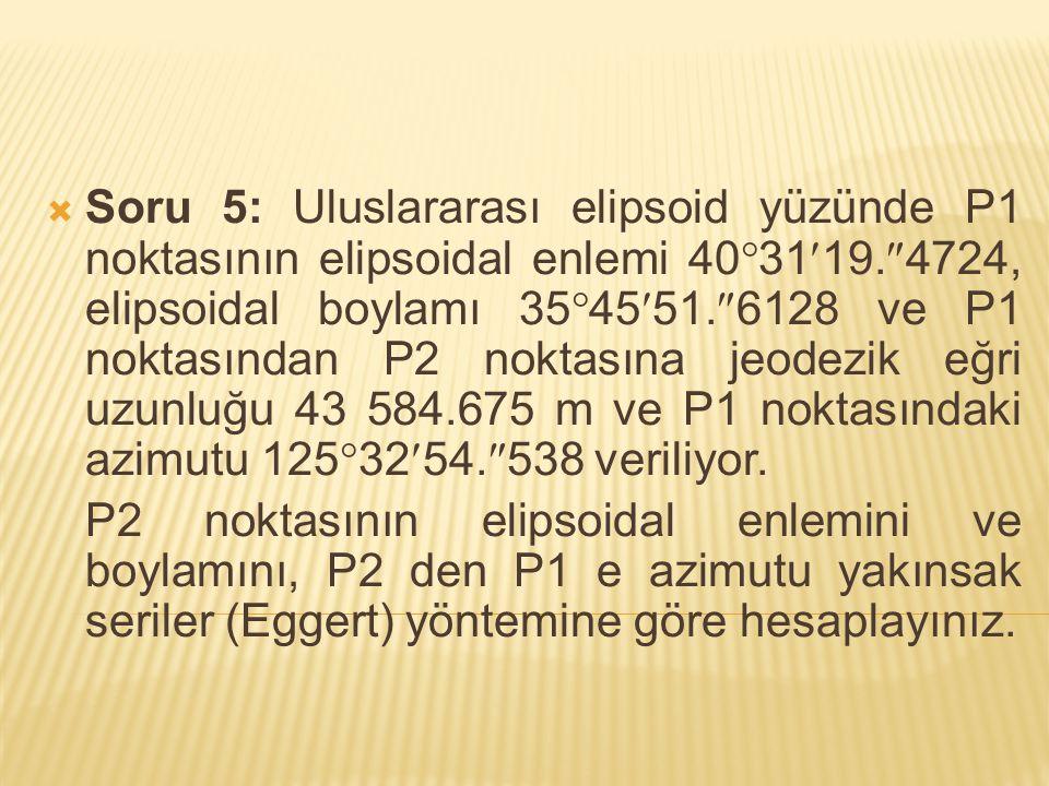 Soru 5: Uluslararası elipsoid yüzünde P1 noktasının elipsoidal enlemi 403119.4724, elipsoidal boylamı 354551.6128 ve P1 noktasından P2 noktasına jeodezik eğri uzunluğu 43 584.675 m ve P1 noktasındaki azimutu 1253254.538 veriliyor.