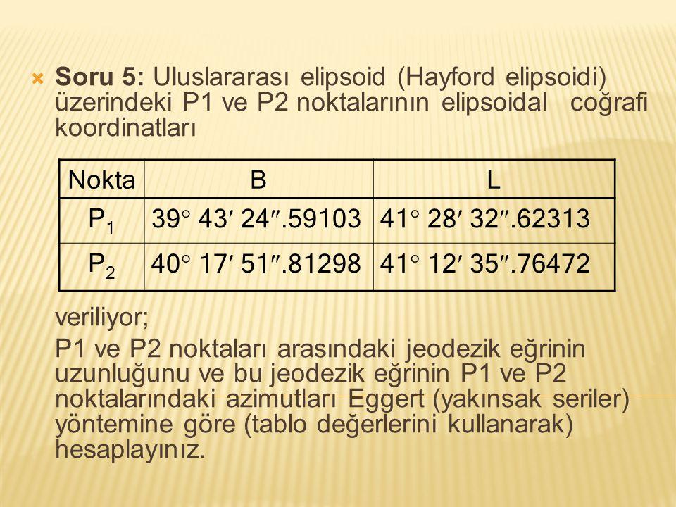Soru 5: Uluslararası elipsoid (Hayford elipsoidi) üzerindeki P1 ve P2 noktalarının elipsoidal coğrafi koordinatları