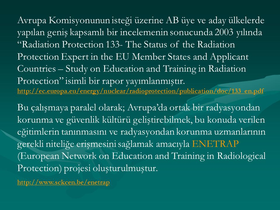 Avrupa Komisyonunun isteği üzerine AB üye ve aday ülkelerde yapılan geniş kapsamlı bir incelemenin sonucunda 2003 yılında Radiation Protection 133- The Status of the Radiation Protection Expert in the EU Member States and Applicant Countries – Study on Education and Training in Radiation Protection isimli bir rapor yayımlanmıştır. http://ec.europa.eu/energy/nuclear/radioprotection/publication/doc/133_en.pdf