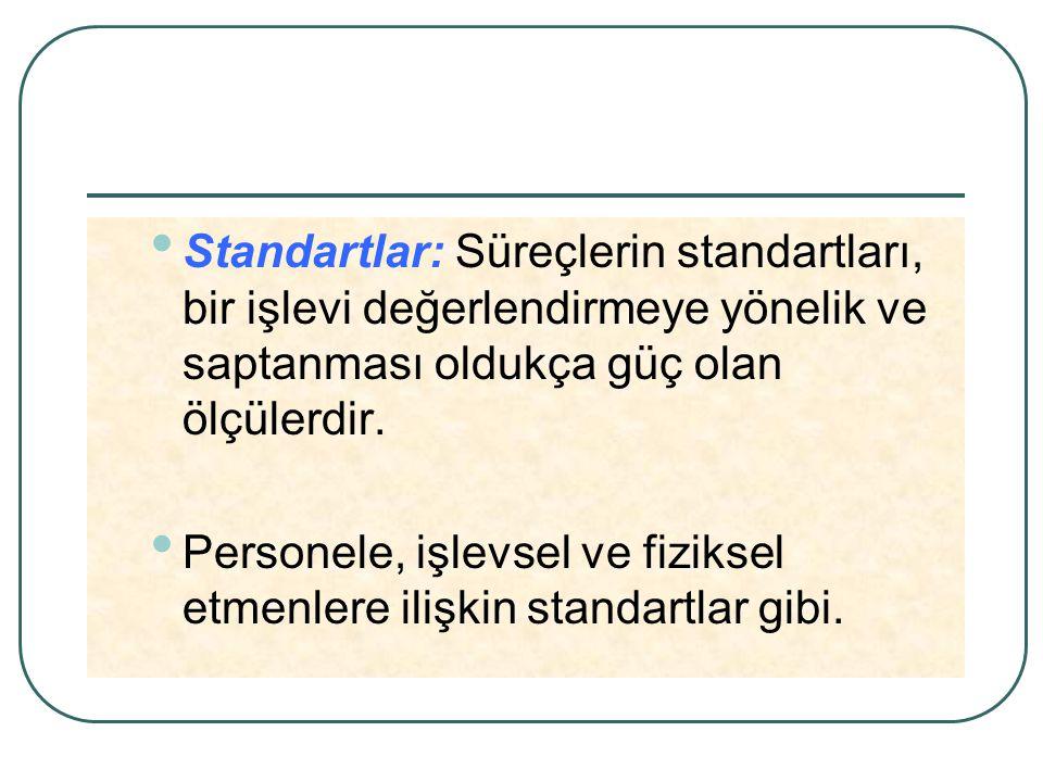 Standartlar: Süreçlerin standartları, bir işlevi değerlendirmeye yönelik ve saptanması oldukça güç olan ölçülerdir.