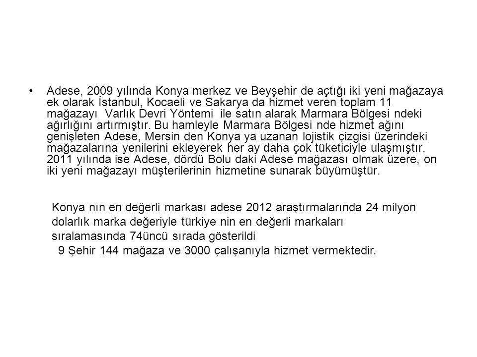 Adese, 2009 yılında Konya merkez ve Beyşehir de açtığı iki yeni mağazaya ek olarak İstanbul, Kocaeli ve Sakarya da hizmet veren toplam 11 mağazayı Varlık Devri Yöntemi ile satın alarak Marmara Bölgesi ndeki ağırlığını artırmıştır. Bu hamleyle Marmara Bölgesi nde hizmet ağını genişleten Adese, Mersin den Konya ya uzanan lojistik çizgisi üzerindeki mağazalarına yenilerini ekleyerek her ay daha çok tüketiciyle ulaşmıştır. 2011 yılında ise Adese, dördü Bolu daki Adese mağazası olmak üzere, on iki yeni mağazayı müşterilerinin hizmetine sunarak büyümüştür.
