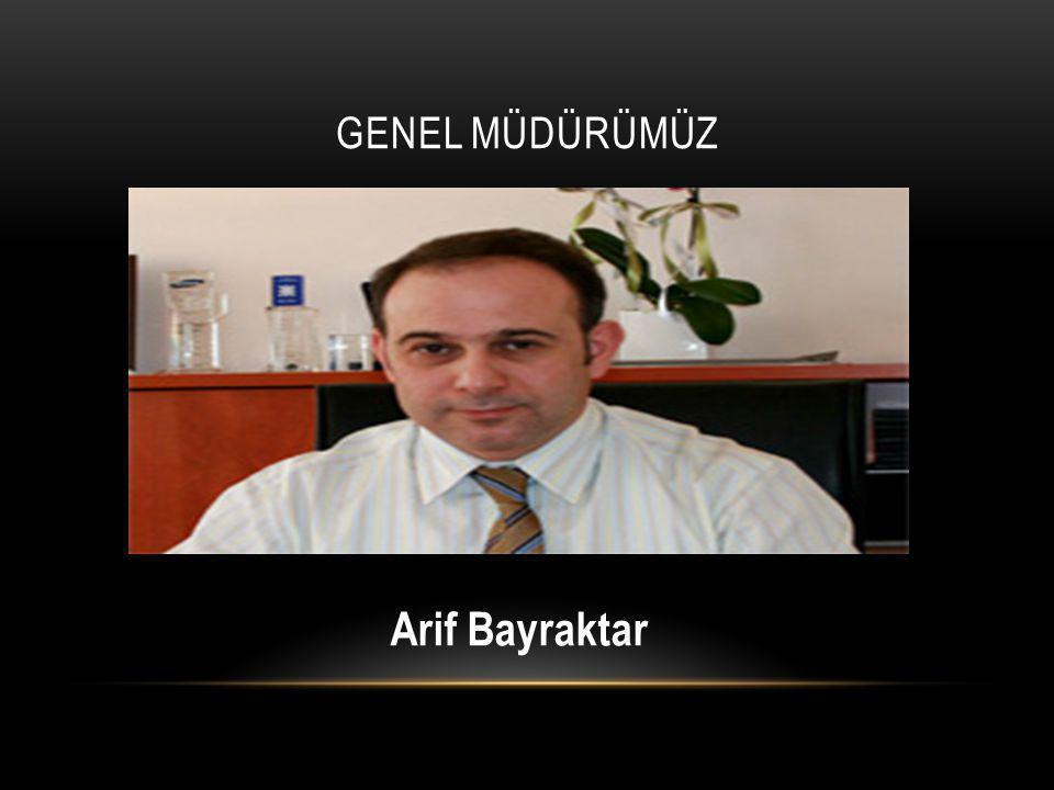 Genel müdürümüz Arif Bayraktar