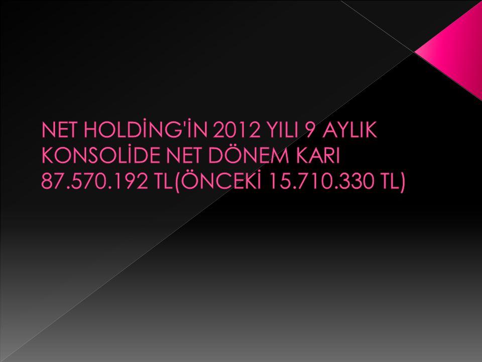 NET HOLDİNG İN 2012 YILI 9 AYLIK KONSOLİDE NET DÖNEM KARI 87. 570