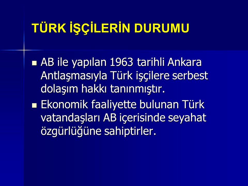 TÜRK İŞÇİLERİN DURUMU AB ile yapılan 1963 tarihli Ankara Antlaşmasıyla Türk işçilere serbest dolaşım hakkı tanınmıştır.