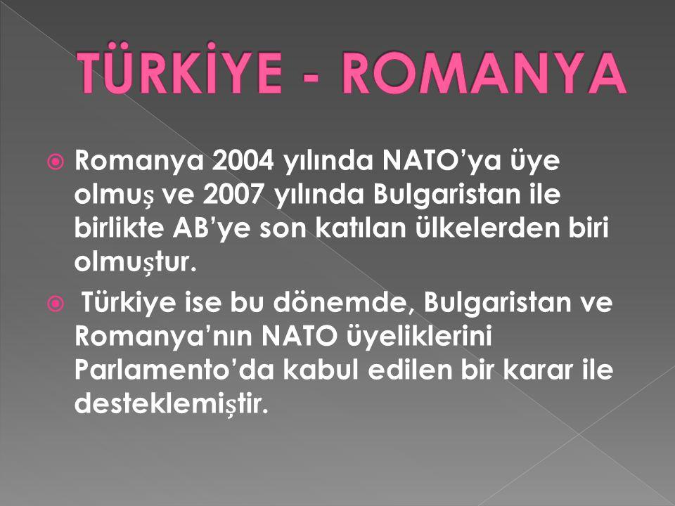 TÜRKİYE - ROMANYA Romanya 2004 yılında NATO'ya üye olmuș ve 2007 yılında Bulgaristan ile birlikte AB'ye son katılan ülkelerden biri olmuștur.