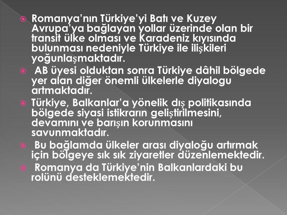 Romanya'nın Türkiye'yi Batı ve Kuzey Avrupa'ya bağlayan yollar üzerinde olan bir transit ülke olması ve Karadeniz kıyısında bulunması nedeniyle Türkiye ile ilișkileri yoğunlașmaktadır.