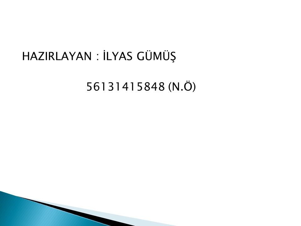 HAZIRLAYAN : İLYAS GÜMÜŞ 56131415848 (N.Ö)