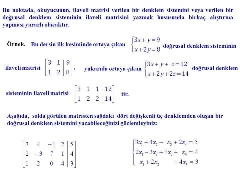 Bu noktada, okuyucunun, ilaveli matrisi verilen bir denklem sistemini veya verilen bir doğrusal denklem sisteminin ilaveli matrisini yazmak hususunda birkaç alıştırma yapması yararlı olacaktır.