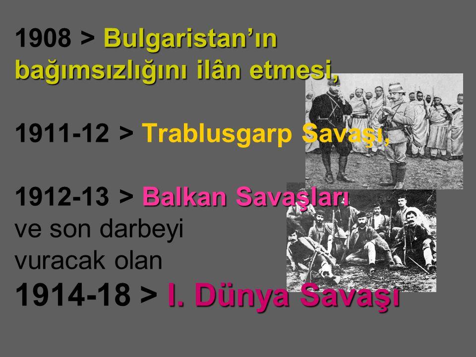 1908 > Bulgaristan'ın bağımsızlığını ilân etmesi, 1911-12 > Trablusgarp Savaşı, 1912-13 > Balkan Savaşları ve son darbeyi vuracak olan 1914-18 > I.