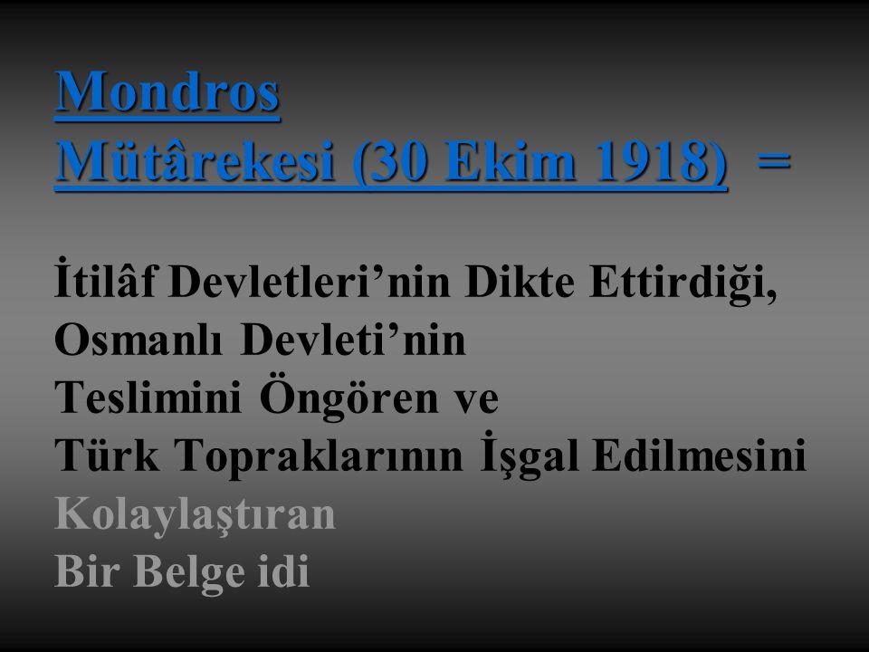 Mondros Mütârekesi (30 Ekim 1918) = İtilâf Devletleri'nin Dikte Ettirdiği, Osmanlı Devleti'nin Teslimini Öngören ve Türk Topraklarının İşgal Edilmesini Kolaylaştıran Bir Belge idi