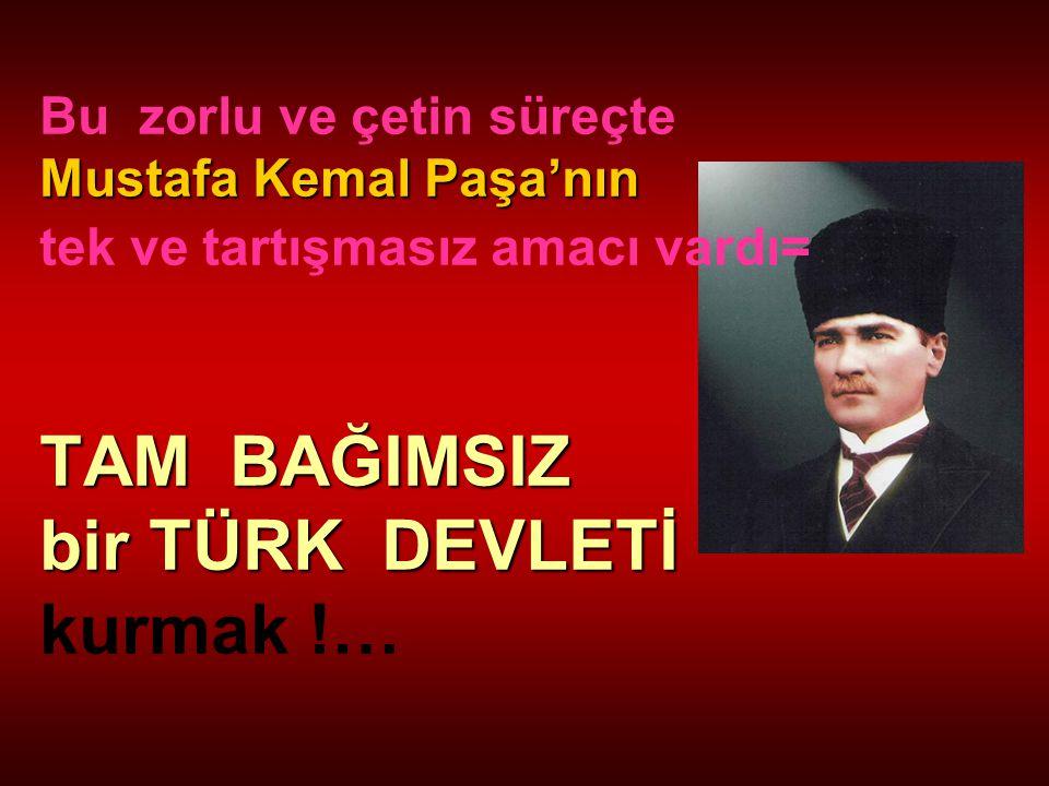 Bu zorlu ve çetin süreçte Mustafa Kemal Paşa'nın tek ve tartışmasız amacı vardı= TAM BAĞIMSIZ bir TÜRK DEVLETİ kurmak !…
