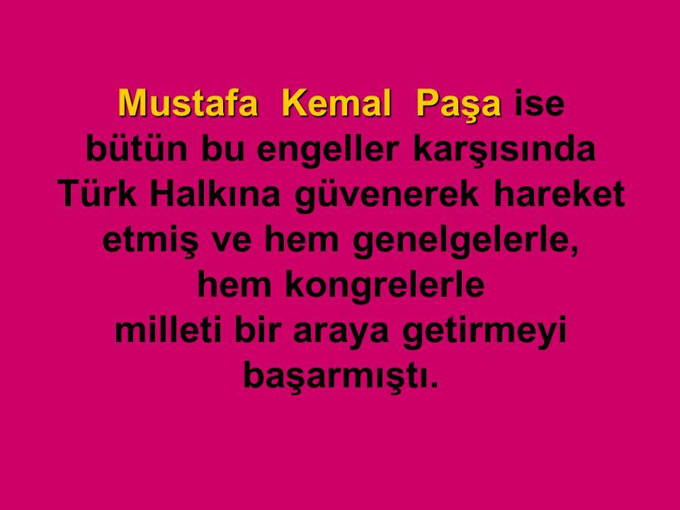 Mustafa Kemal Paşa ise bütün bu engeller karşısında Türk Halkına güvenerek hareket etmiş ve hem genelgelerle, hem kongrelerle milleti bir araya getirmeyi başarmıştı.