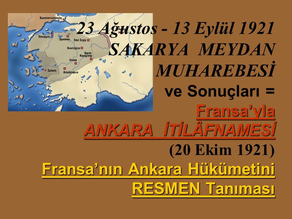 23 Ağustos - 13 Eylül 1921 SAKARYA MEYDAN MUHAREBESİ ve Sonuçları = Fransa'yla ANKARA İTİLÂFNAMESİ (20 Ekim 1921) Fransa'nın Ankara Hükümetini RESMEN Tanıması