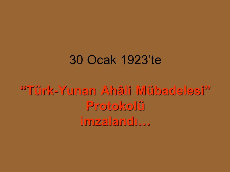 30 Ocak 1923'te Türk-Yunan Ahâli Mübadelesi Protokolü imzalandı…
