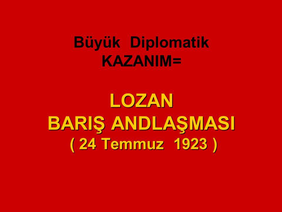 Büyük Diplomatik KAZANIM= LOZAN BARIŞ ANDLAŞMASI ( 24 Temmuz 1923 )