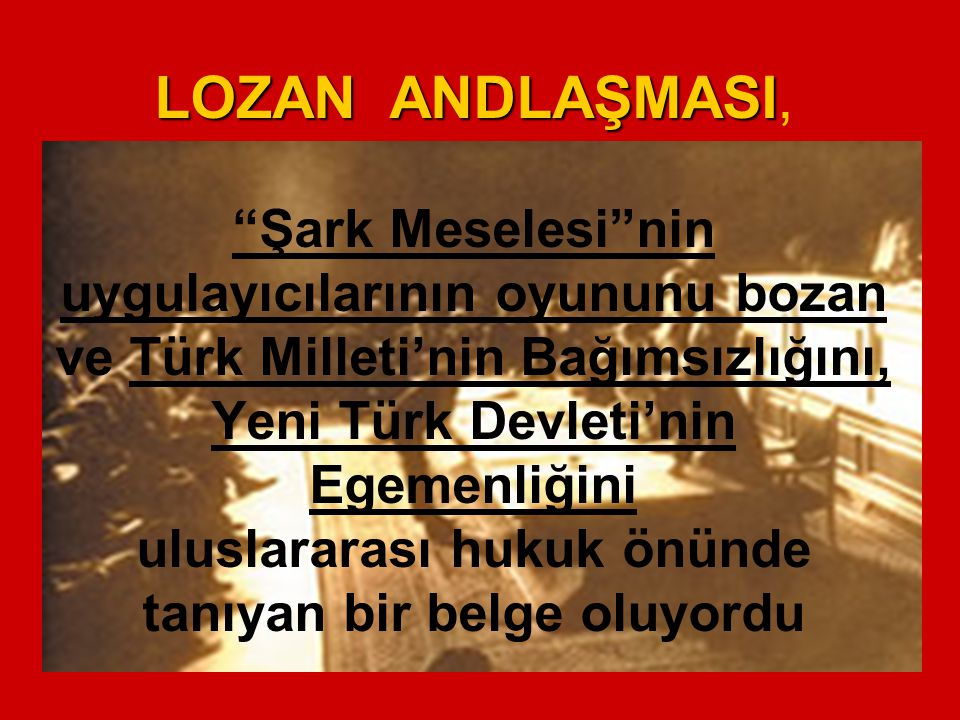 LOZAN ANDLAŞMASI, Şark Meselesi nin uygulayıcılarının oyununu bozan ve Türk Milleti'nin Bağımsızlığını, Yeni Türk Devleti'nin Egemenliğini uluslararası hukuk önünde tanıyan bir belge oluyordu