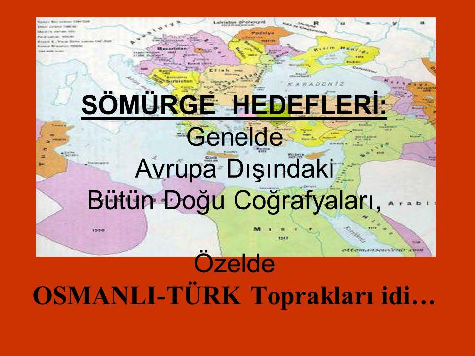 SÖMÜRGE HEDEFLERİ: Genelde Avrupa Dışındaki Bütün Doğu Coğrafyaları, Özelde OSMANLI-TÜRK Toprakları idi…