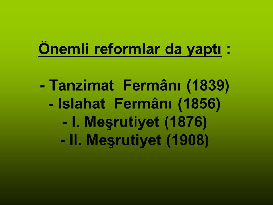 Önemli reformlar da yaptı : - Tanzimat Fermânı (1839) - Islahat Fermânı (1856) - I.