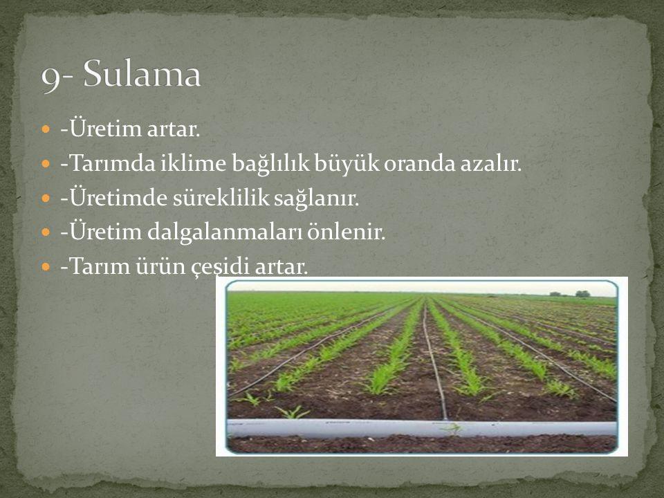9- Sulama -Üretim artar. -Tarımda iklime bağlılık büyük oranda azalır.