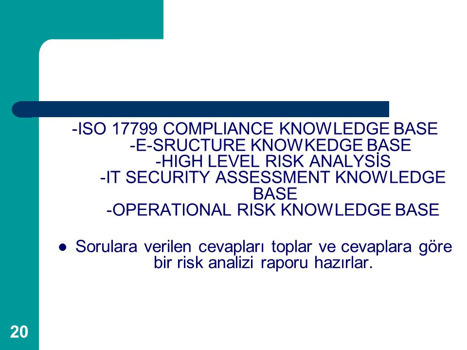 -ISO 17799 COMPLIANCE KNOWLEDGE BASE -E-SRUCTURE KNOWKEDGE BASE -HIGH LEVEL RISK ANALYSİS -IT SECURITY ASSESSMENT KNOWLEDGE BASE -OPERATIONAL RISK KNOWLEDGE BASE