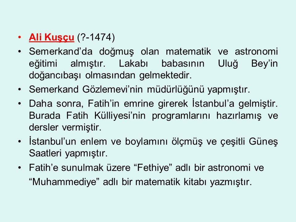 Ali Kuşçu ( -1474) Semerkand'da doğmuş olan matematik ve astronomi eğitimi almıştır. Lakabı babasının Uluğ Bey'in doğancıbaşı olmasından gelmektedir.