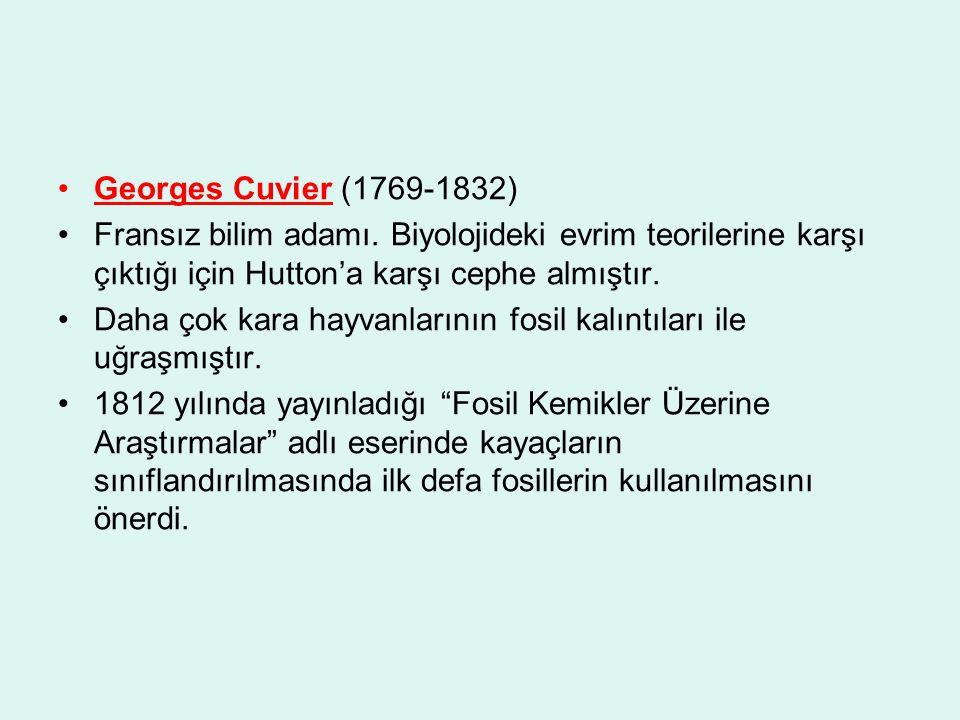 Georges Cuvier (1769-1832) Fransız bilim adamı. Biyolojideki evrim teorilerine karşı çıktığı için Hutton'a karşı cephe almıştır.