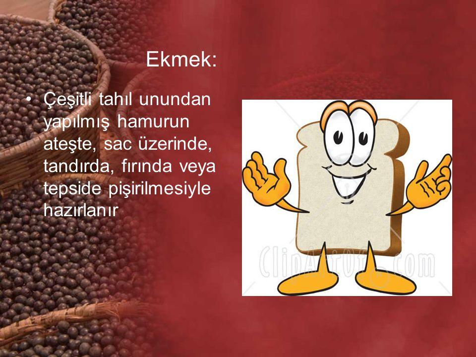 Ekmek: Çeşitli tahıl unundan yapılmış hamurun ateşte, sac üzerinde, tandırda, fırında veya tepside pişirilmesiyle hazırlanır.