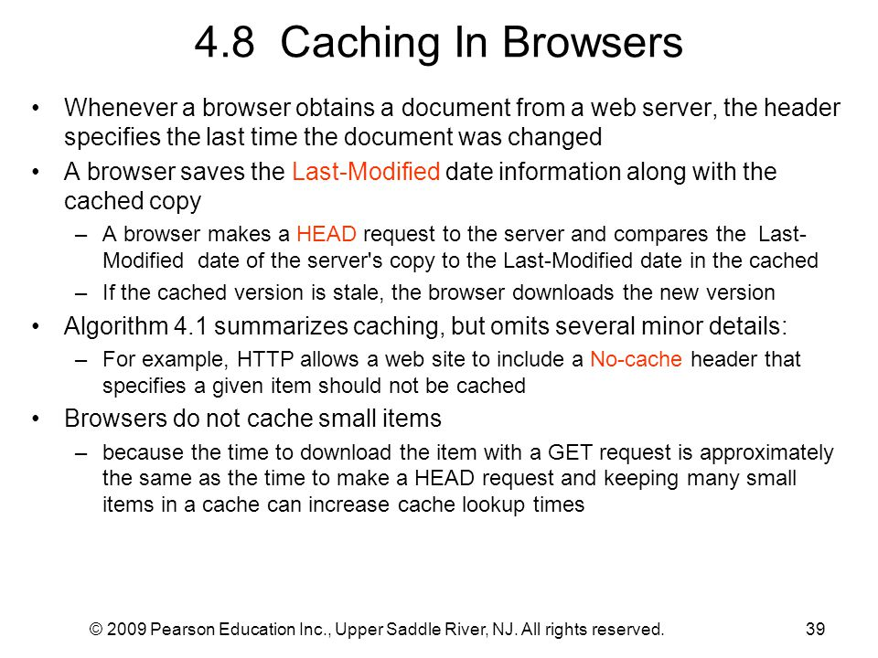4.8 Caching In Browsers Whenever a browser obtains a document from a web server, the header specifies the last time the document was changed.