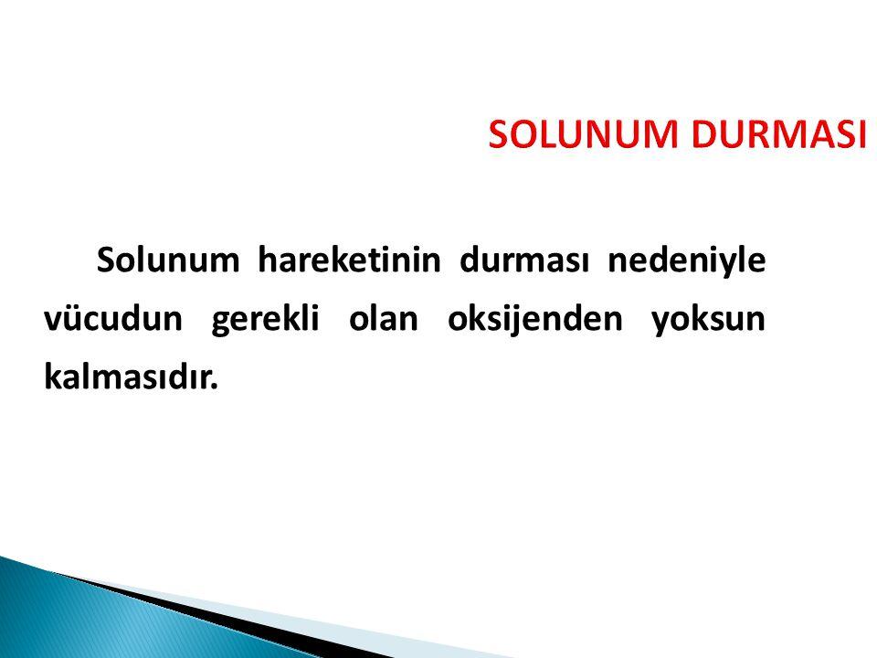 SOLUNUM DURMASI Solunum hareketinin durması nedeniyle vücudun gerekli olan oksijenden yoksun kalmasıdır.