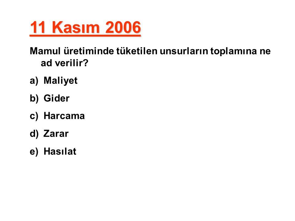 11 Kasım 2006 Mamul üretiminde tüketilen unsurların toplamına ne ad verilir Maliyet. Gider. Harcama.