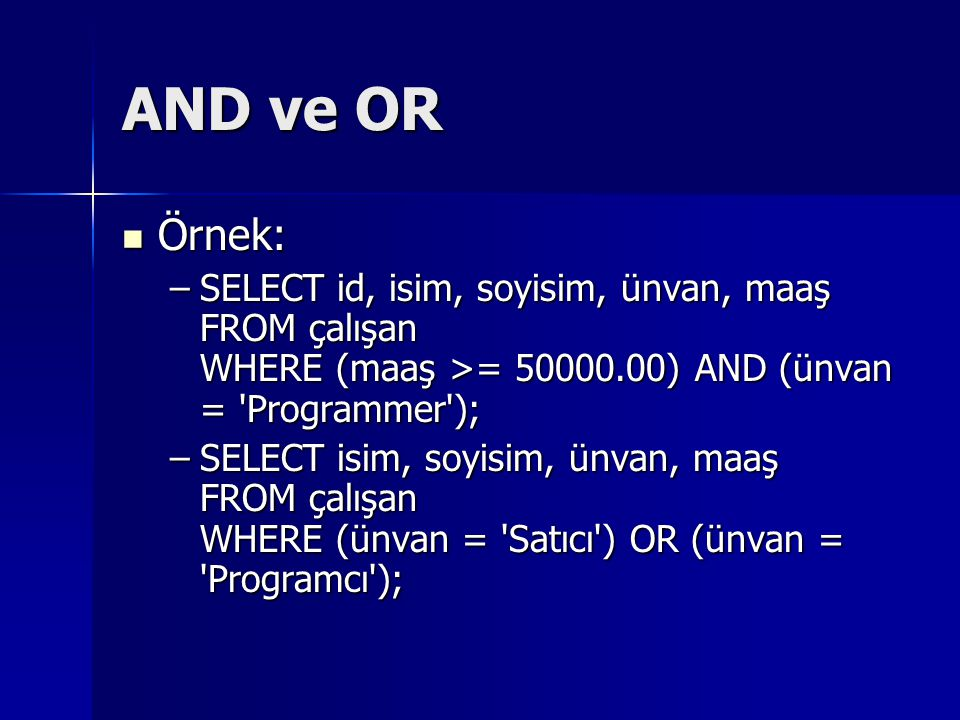 AND ve OR Örnek: SELECT id, isim, soyisim, ünvan, maaş FROM çalışan WHERE (maaş >= ) AND (ünvan = Programmer );