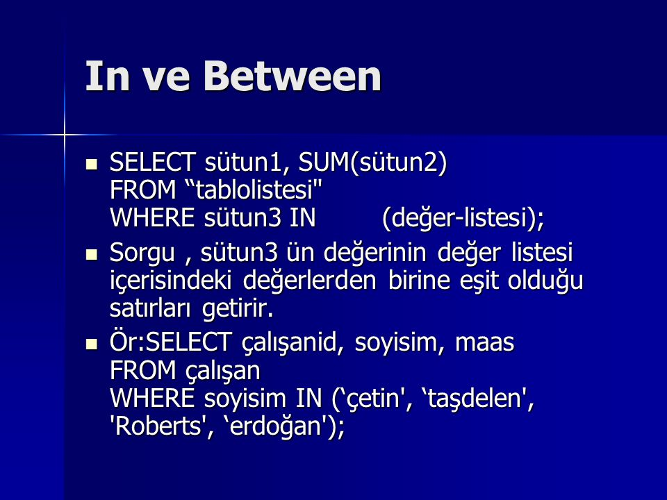 In ve Between SELECT sütun1, SUM(sütun2) FROM tablolistesi WHERE sütun3 IN (değer-listesi);