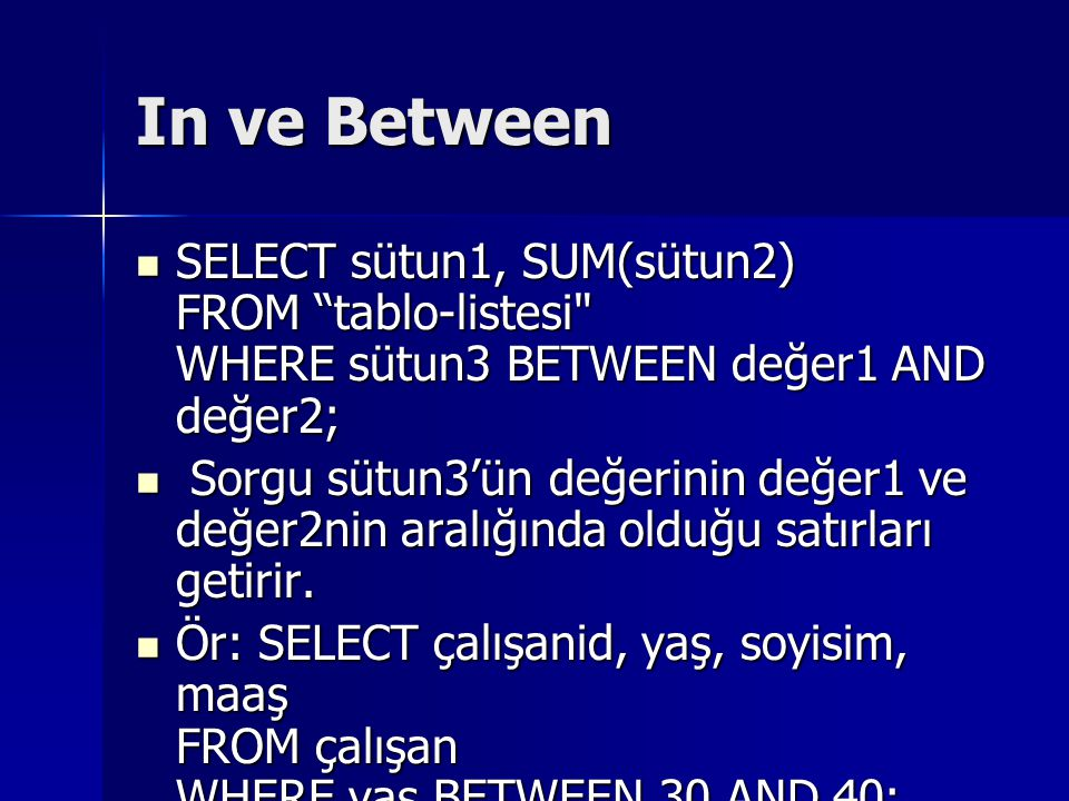 In ve Between SELECT sütun1, SUM(sütun2) FROM tablo-listesi WHERE sütun3 BETWEEN değer1 AND değer2;