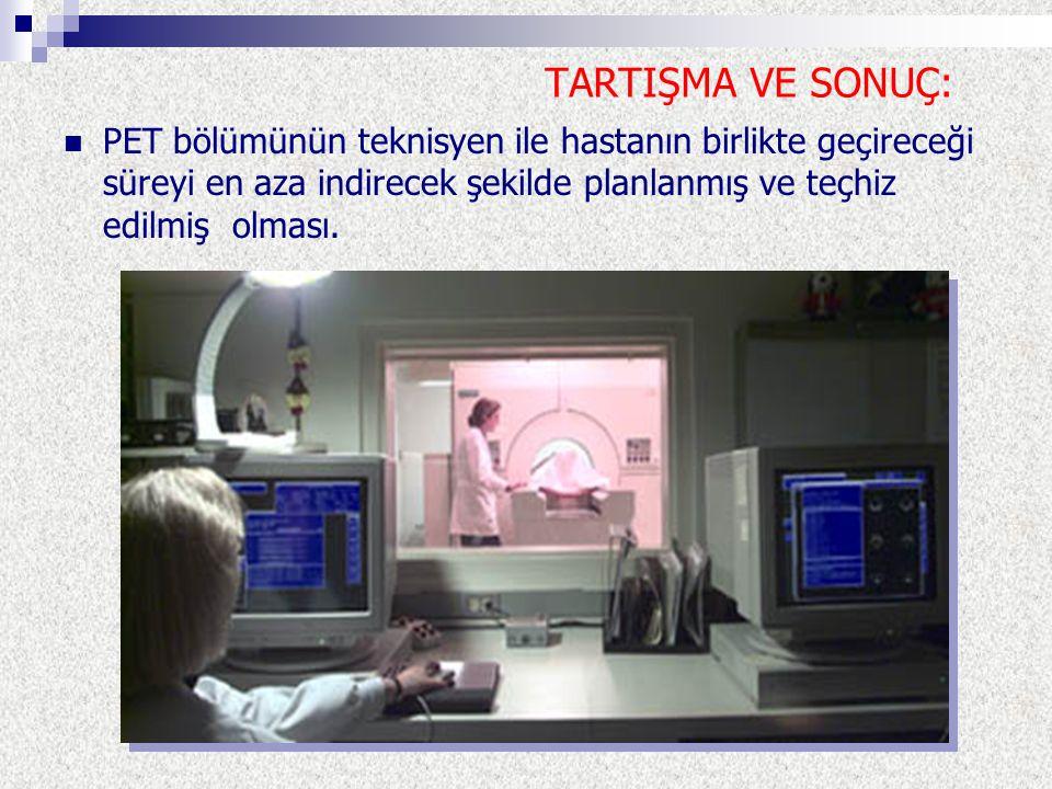 TARTIŞMA VE SONUÇ: PET bölümünün teknisyen ile hastanın birlikte geçireceği süreyi en aza indirecek şekilde planlanmış ve teçhiz edilmiş olması.